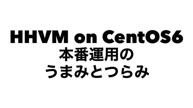 HHVM on CentOS6 本番運用の うまみとつらみ