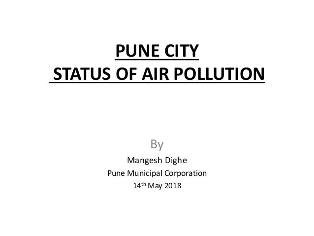 PUNE CITY STATUS OF AIR POLLUTION By Mangesh Dighe Pune Municipal Corporation 14th May 2018