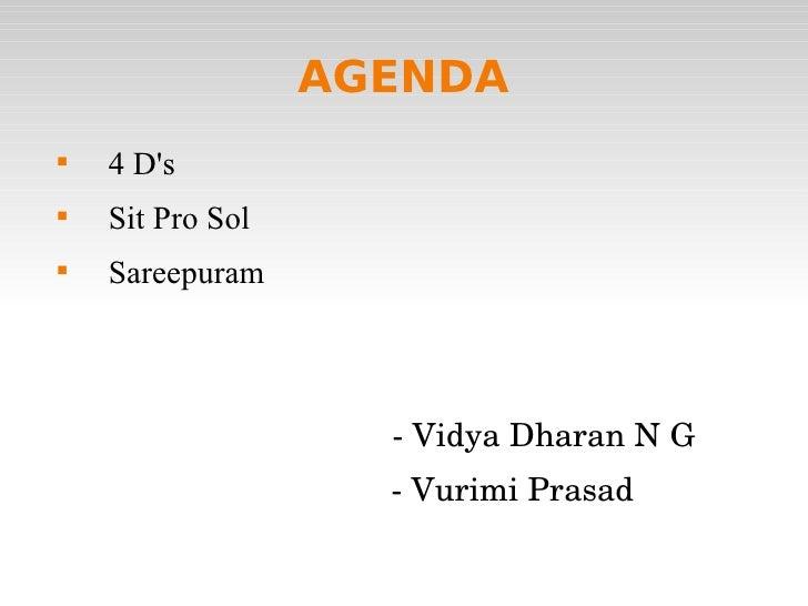 AGENDA <ul><li>4 D's </li></ul><ul><li>Sit Pro Sol </li></ul><ul><li>Sareepuram </li></ul><ul><li>- Vidya Dharan N G </li>...