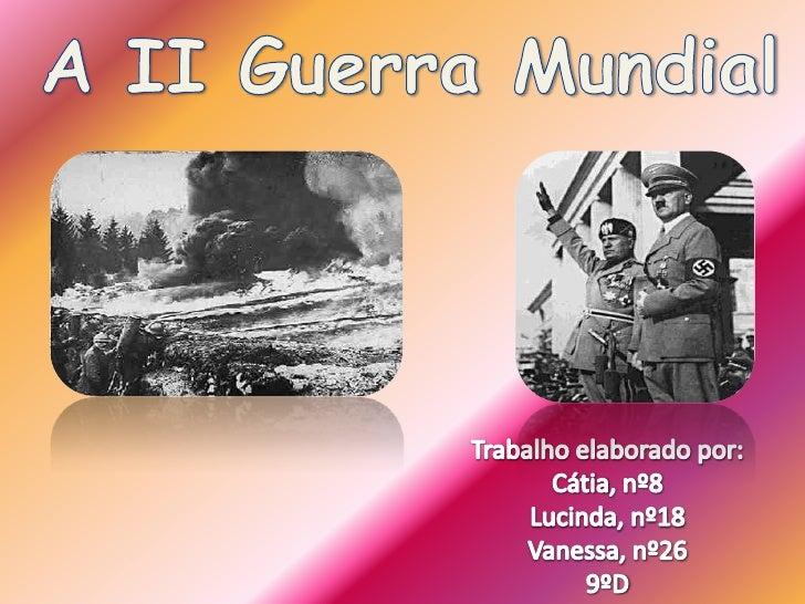A II Guerra Mundial<br />Trabalho elaborado por:<br />Cátia, nº8<br />Lucinda, nº18<br />Vanessa, nº26<br />9ºD<br />