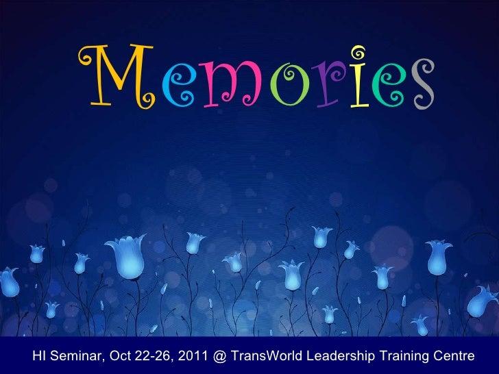 M e m o r i e s HI Seminar, Oct 22-26, 2011 @ TransWorld Leadership Training Centre