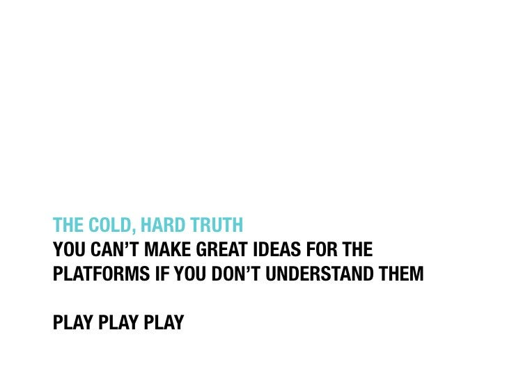 """THE COLD, HARD TRUTH""""YOU CAN'T MAKE GREAT IDEAS FOR THE """"PLATFORMS IF YOU DON'T UNDERSTAND THEM""""PLAY PLAY PLAY"""