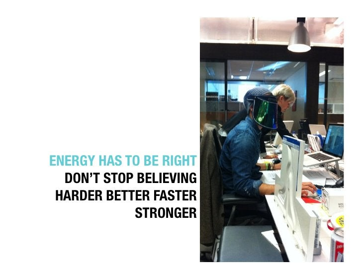 """ENERGY HAS TO BE RIGHT""""  DON'T STOP BELIEVING"""" HARDER BETTER FASTER            STRONGER """""""