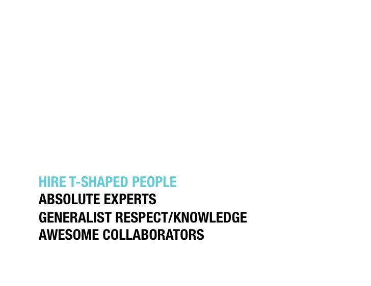"""HIRE T-SHAPED PEOPLE""""ABSOLUTE EXPERTS""""GENERALIST RESPECT/KNOWLEDGE""""AWESOME COLLABORATORS"""