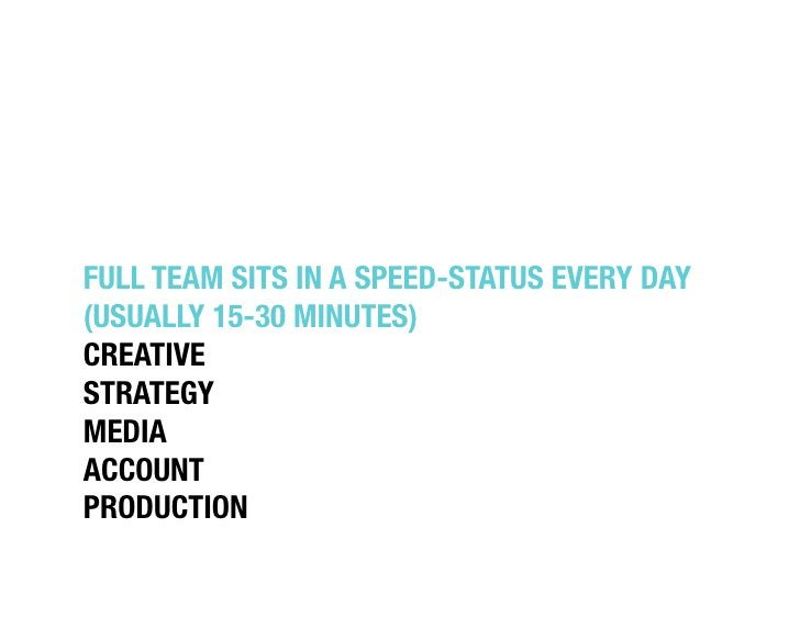 """FULL TEAM SITS IN A SPEED-STATUS EVERY DAY""""(USUALLY 15-30 MINUTES)""""CREATIVE""""STRATEGY""""MEDIA""""ACCOUNT""""PRODUCTION"""