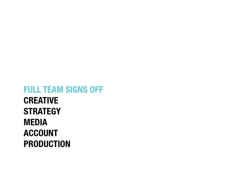 """FULL TEAM SIGNS OFF""""CREATIVE""""STRATEGY""""MEDIA""""ACCOUNT""""PRODUCTION"""