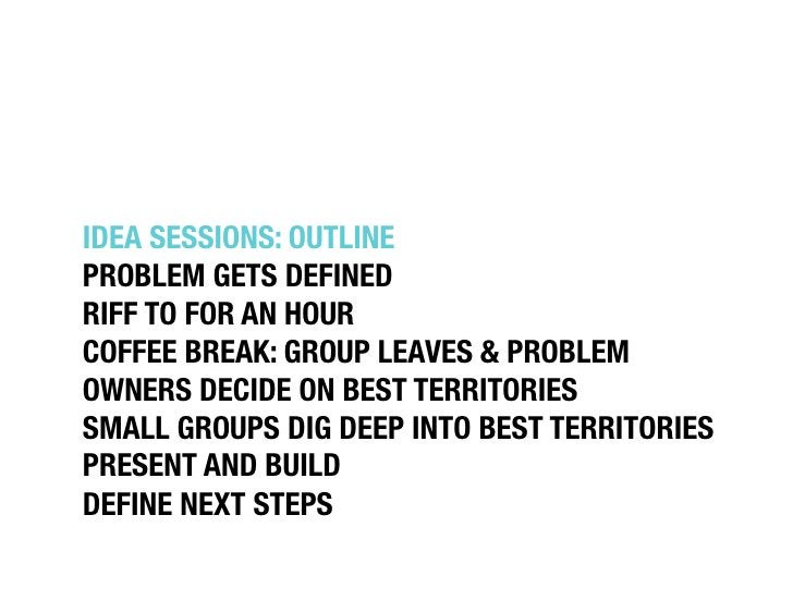 """IDEA SESSIONS: OUTLINE""""PROBLEM GETS DEFINED""""RIFF TO FOR AN HOUR""""COFFEE BREAK: GROUP LEAVES & PROBLEMOWNERS DECIDE ON BEST ..."""