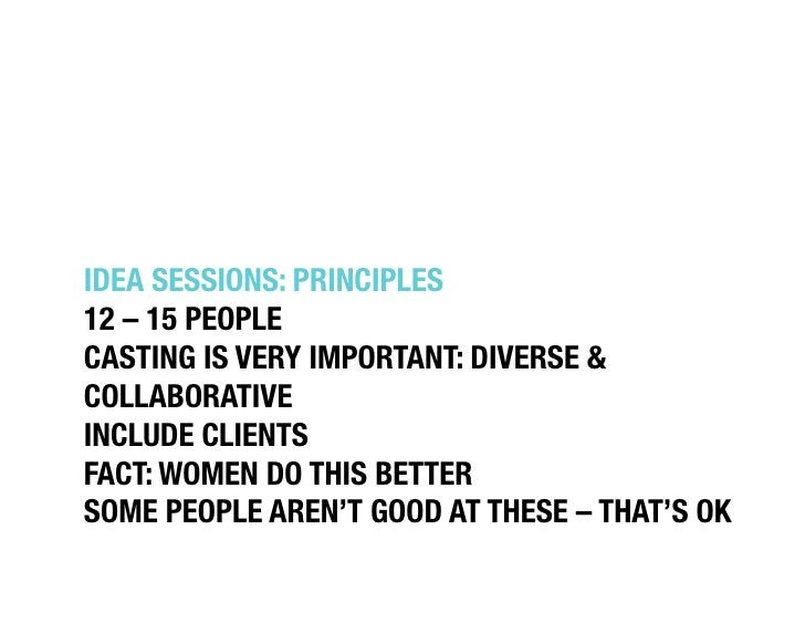 """IDEA SESSIONS: PRINCIPLES""""12 – 15 PEOPLE""""CASTING IS VERY IMPORTANT: DIVERSE &COLLABORATIVE""""INCLUDE CLIENTS""""FACT: WOMEN DO ..."""