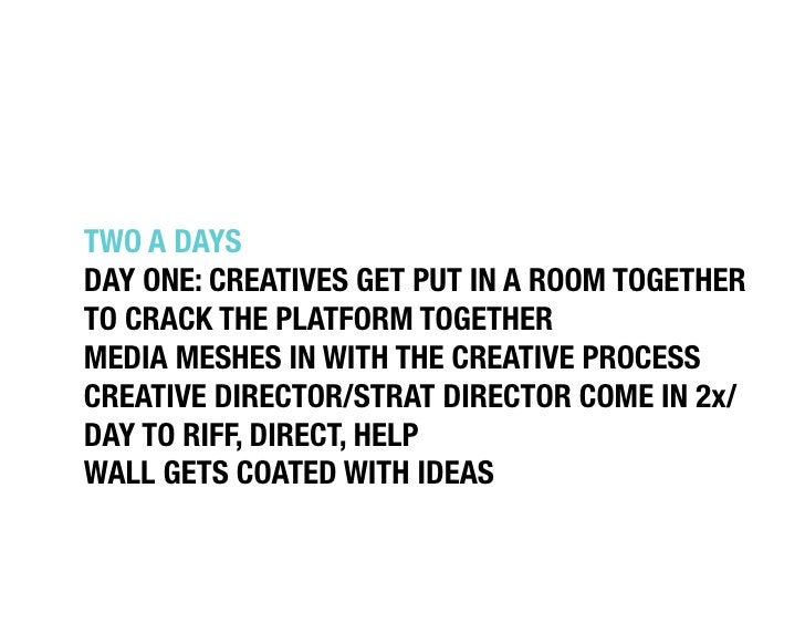 """TWO A DAYS""""DAY ONE: CREATIVES GET PUT IN A ROOM TOGETHERTO CRACK THE PLATFORM TOGETHER""""MEDIA MESHES IN WITH THE CREATIVE P..."""