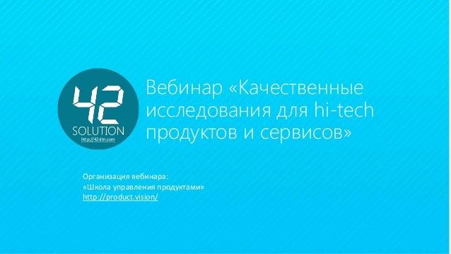 23 Декабря 2014 Вебинар «Качественные исследования для hi-tech продуктов и сервисов» Организация вебинара: «Школа управлен...