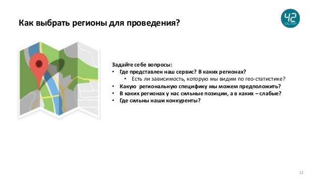 23 Как выбрать регионы для проведения? Задайте себе вопросы: • Где представлен наш сервис? В каких регионах? • Есть ли зав...