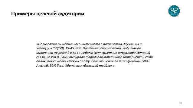 31 Примеры целевой аудитории «Пользователи мобильного интернета с планшетов. Мужчины и женщины (50/50), 19-45 лет. Частота...