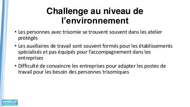 Challenge au niveau de l'environnement • Les personnes avec trisomie se trouvent souvent dans les atelier protégés • Les a...