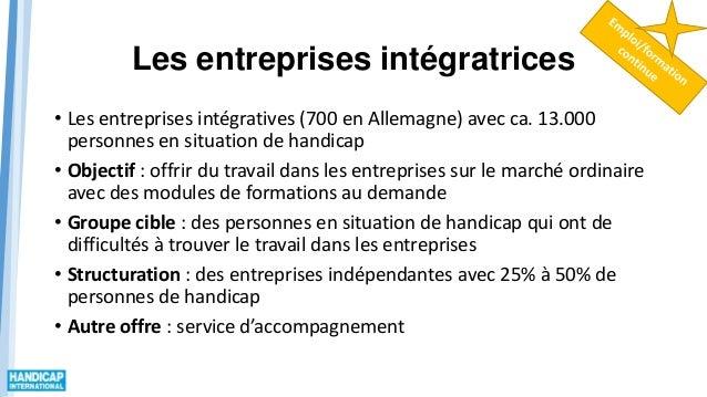 Les entreprises intégratrices • Les entreprises intégratives (700 en Allemagne) avec ca. 13.000 personnes en situation de ...