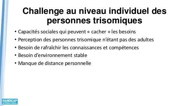 Challenge au niveau individuel des personnes trisomiques • Capacités sociales qui peuvent « cacher » les besoins • Percept...