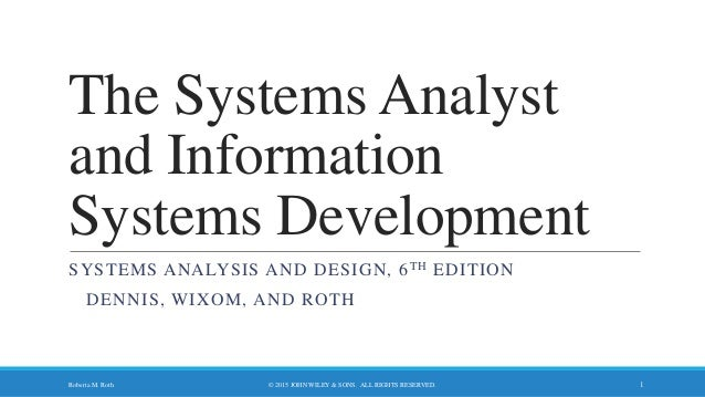 The Systems Analyst and Information Systems Development SYSTEMS ANALYSIS AND DESIGN, 6TH EDITION DENNIS, WIXOM, AND ROTH ©...