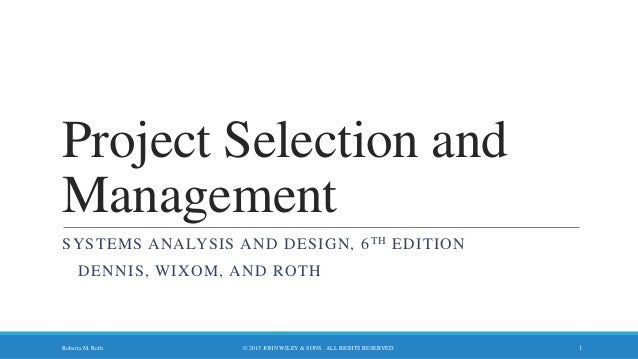 Project Selection and Management SYSTEMS ANALYSIS AND DESIGN, 6TH EDITION DENNIS, WIXOM, AND ROTH © 2015 JOHN WILEY & SONS...