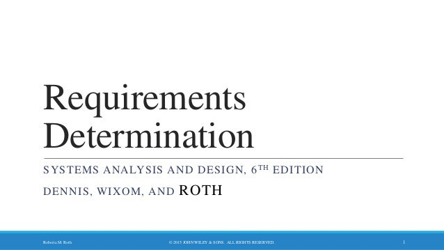 Requirements Determination SYSTEMS ANALYSIS AND DESIGN, 6TH EDITION DENNIS, WIXOM, AND ROTH © 2015 JOHN WILEY & SONS. ALL ...