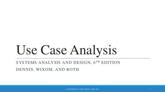 Use Case Analysis SYSTEMS ANALYSIS AND DESIGN, 6TH EDITION DENNIS, WIXOM, AND ROTH © COPYRIGHT 2015 JOHN WILEY & SONS, INC...