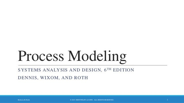 Process Modeling SYSTEMS ANALYSIS AND DESIGN, 6TH EDITION DENNIS, WIXOM, AND ROTH © 2015 JOHN WILEY & SONS. ALL RIGHTS RES...