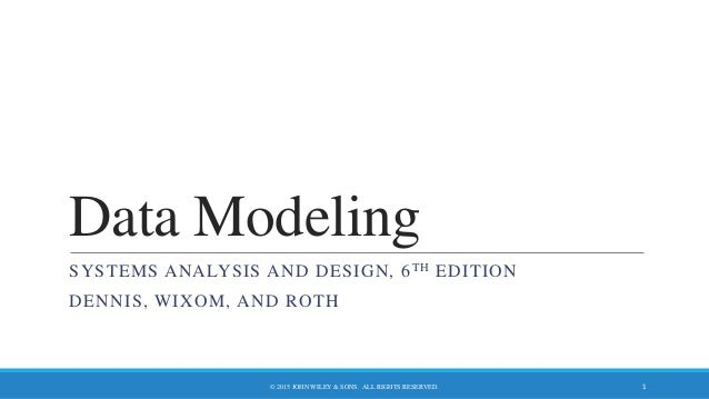 Data Modeling SYSTEMS ANALYSIS AND DESIGN, 6TH EDITION DENNIS, WIXOM, AND ROTH © 2015 JOHN WILEY & SONS. ALL RIGHTS RESERV...