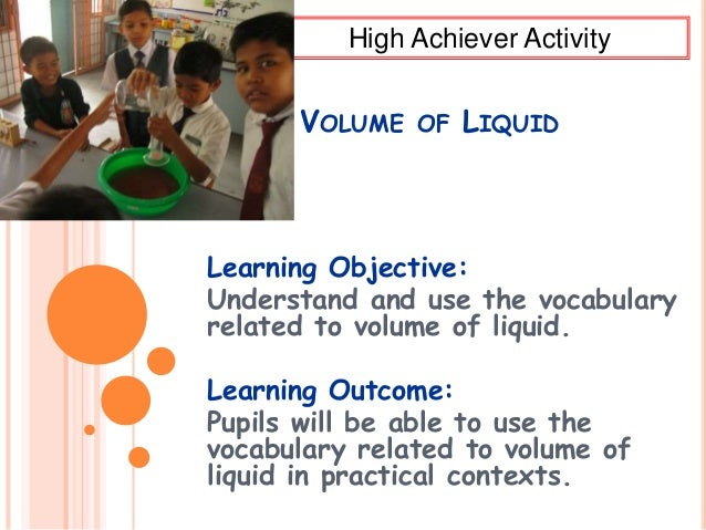 VOLUME OF LIQUID Learning Objective: Understand and use the vocabulary related to volume of liquid. Learning Outcome: Pupi...