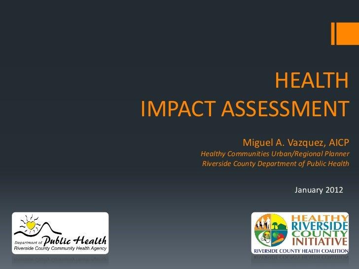 HEALTHIMPACT ASSESSMENT                 Miguel A. Vazquez, AICP     Healthy Communities Urban/Regional Planner     Riversi...