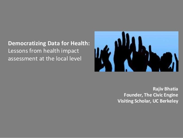 Democratizing Data for Health: Lessons from health impact assessment at the local level Rajiv Bhatia Founder, The Civic En...