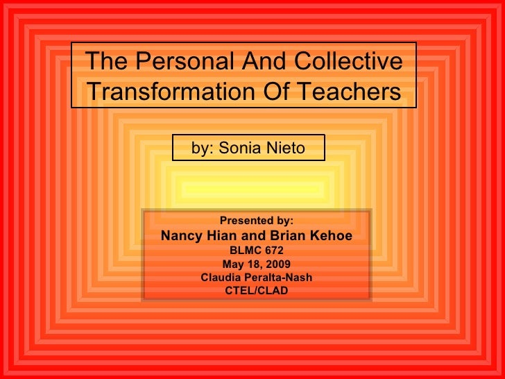 The Personal And Collective Transformation Of Teachers by: Sonia Nieto Presented by: Nancy Hian and Brian Kehoe BLMC 672 M...