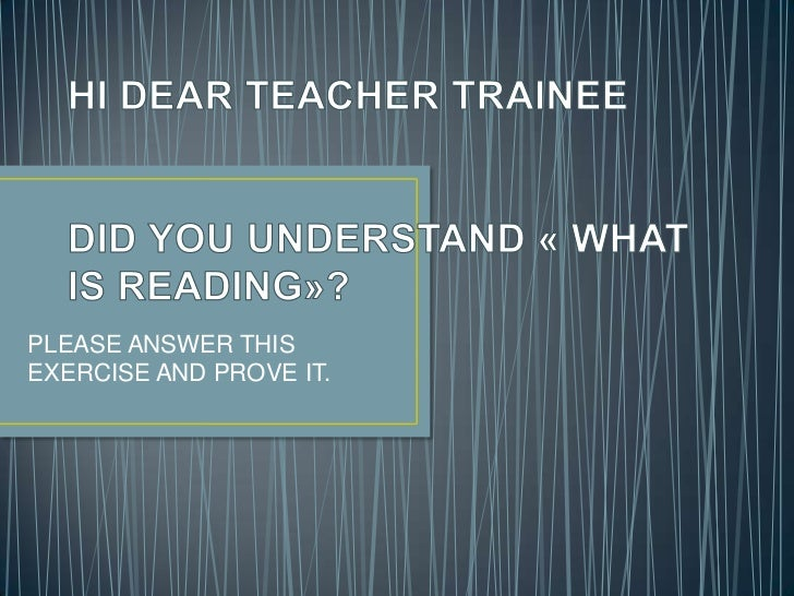 HI DEAR TEACHER TRAINEEDID YOU UNDERSTAND « WHAT IS READING»?<br />PLEASE ANSWER THIS EXERCISE AND PROVE IT.<br />