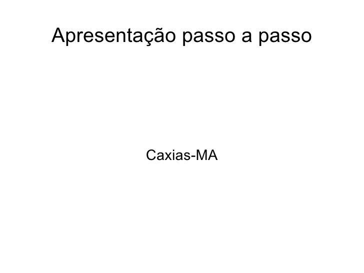 Apresentação passo a passo Caxias-MA
