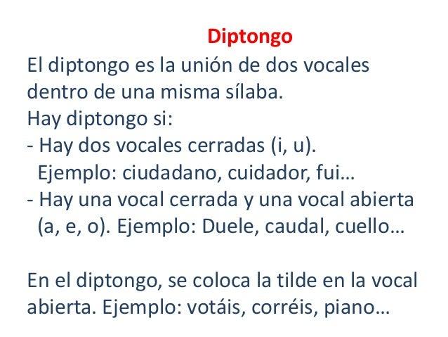 Diptongo El diptongo es la unión de dos vocales dentro de una misma sílaba. Hay diptongo si: - Hay dos vocales cerradas (i...