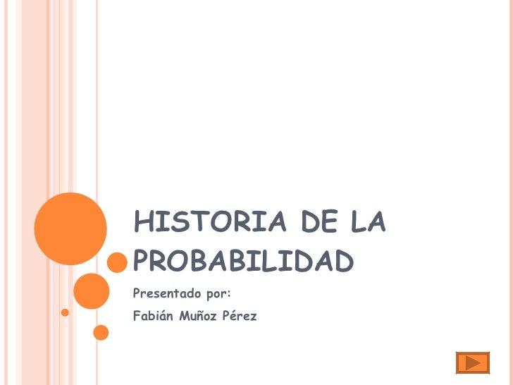 HISTORIA DE LA PROBABILIDAD  Presentado por: Fabián Muñoz Pérez