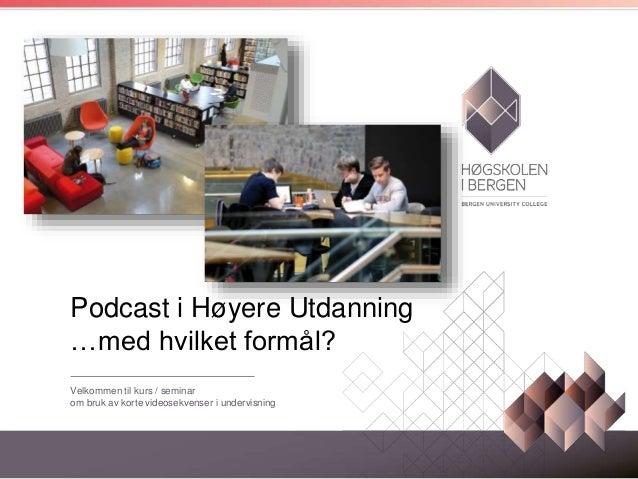 Podcast i Høyere Utdanning …med hvilket formål? Velkommen til kurs / seminar om bruk av korte videosekvenser i undervisning