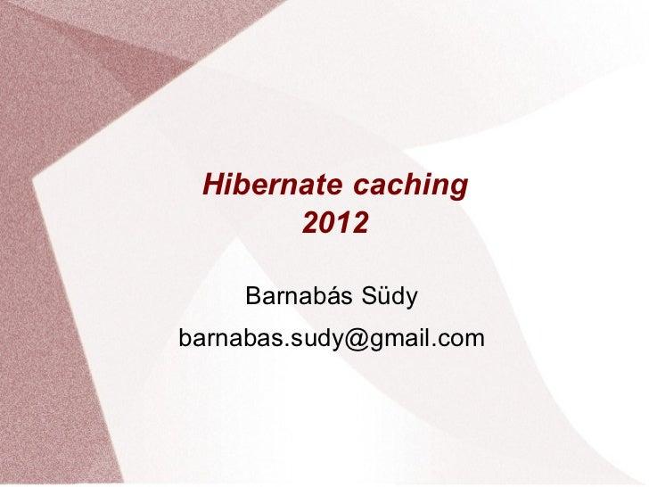 Hibernate caching       2012     Barnabás Südybarnabas.sudy@gmail.com