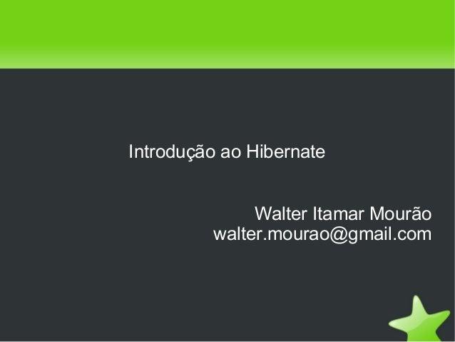 Introdução ao Hibernate Walter Itamar Mourão walter.mourao@gmail.com