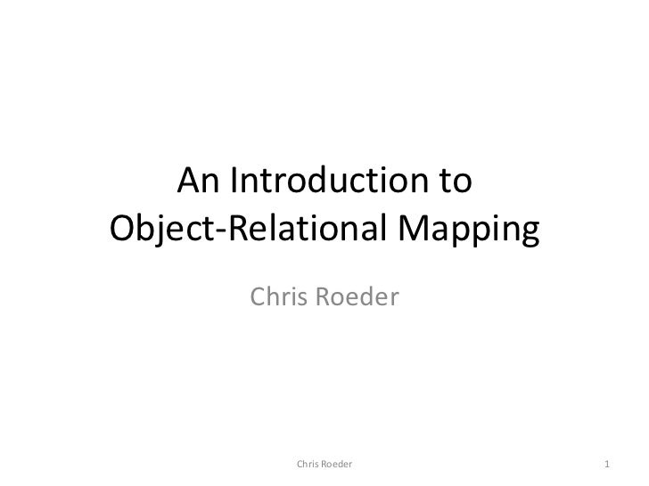 An Introduction to Object-Relational Mapping<br />Chris Roeder<br />1<br />Chris Roeder<br />