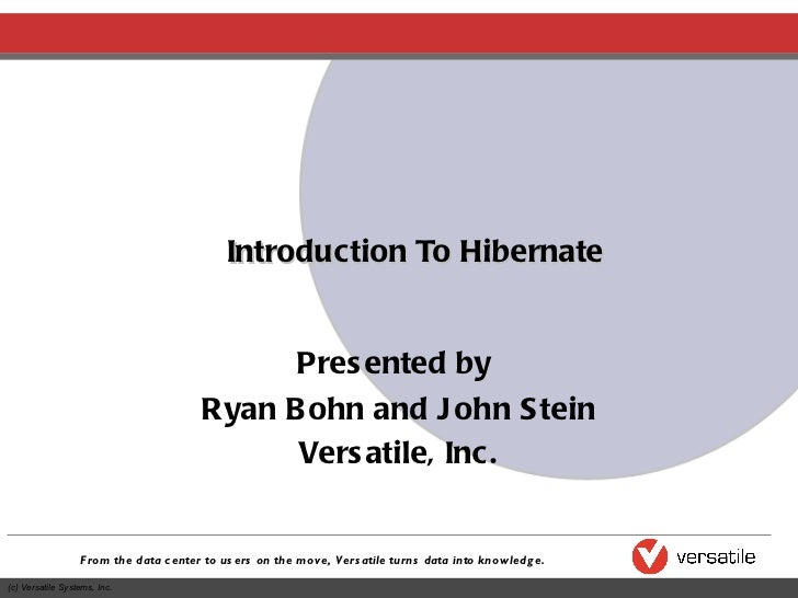 Introduction To Hibernate Presented by  Ryan Bohn and John Stein Versatile, Inc.