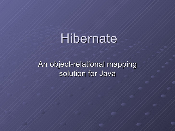 Hibernate An object-relational mapping solution for Java