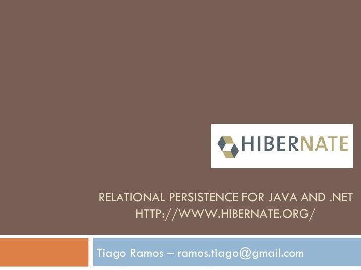 RELATIONAL PERSISTENCE FOR JAVA AND .NET HTTP://WWW.HIBERNATE.ORG/ Tiago Ramos – ramos.tiago@gmail.com