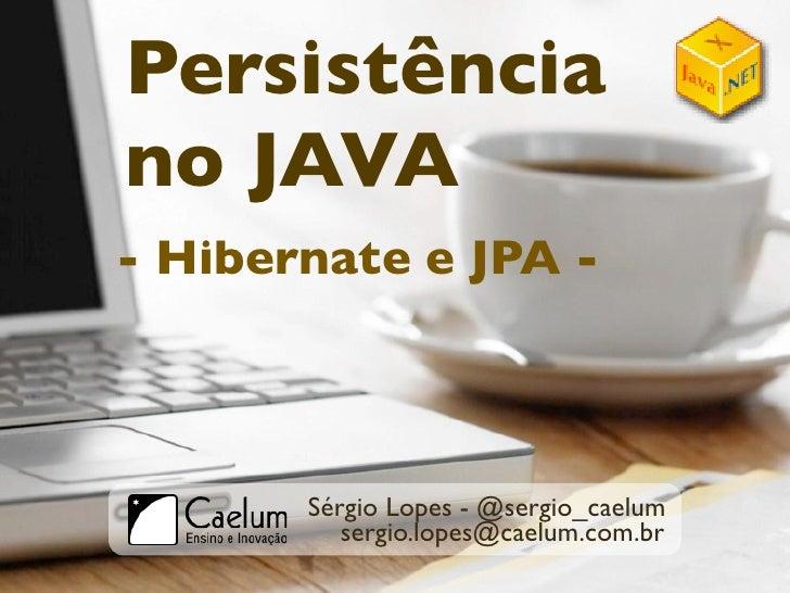 Persistência no JAVA - Hibernate e JPA -           Sérgio Lopes - @sergio_caelum           sergio.lopes@caelum.com.br