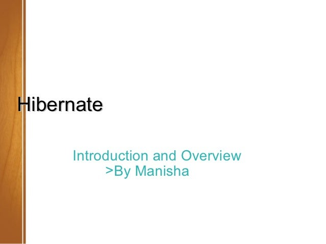 Hibernate     Introduction and Overview          >By Manisha                       May 2012