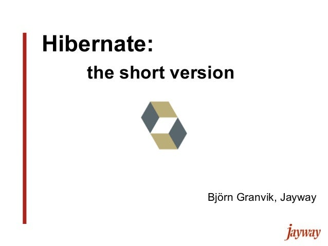 Hibernate:the short versionBjörn Granvik, Jayway