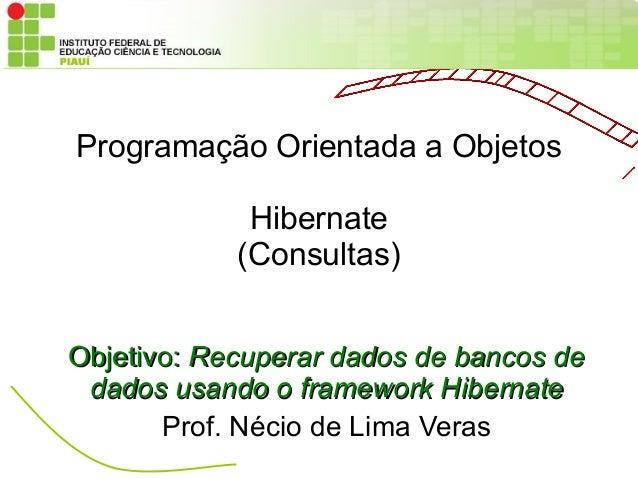 Programação Orientada a Objetos             Hibernate            (Consultas)Objetivo: Recuperar dados de bancos de dados u...