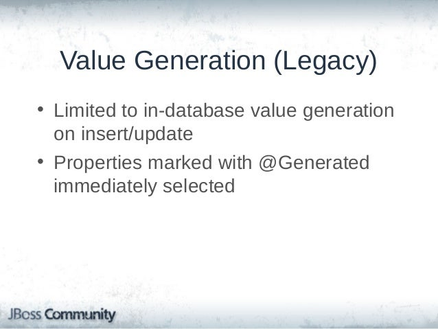 Hibernate ORM Value Generation • • • •  New, expanded support in ORM 4.3 Supports legacy in-DB generation, but also in-mem...