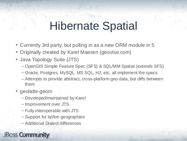 Hibernate Spatial (cont'd) • Properties use JTS Geometry types – Point – LineString – Polygon – etc.  • Adds HQL functions...