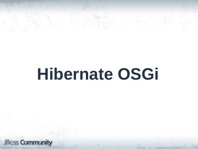 "Hibernate OSGi • OSGi? • Provide only the OSGi manifest and hacky workarounds <-NO! • Emphasize doing things ""the OSGi way..."