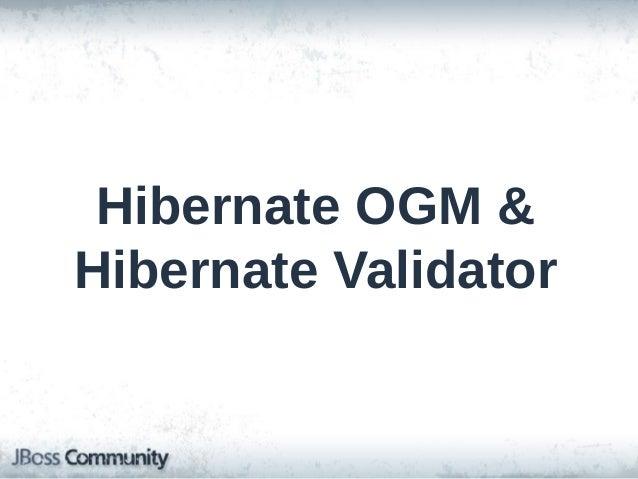 Hibernate OGM & Validator • Hibernate OGM: – ORM/JPA support for NoSQL – Infinispan, EHCache, MongoDB, Neo4j  • Hibernate ...