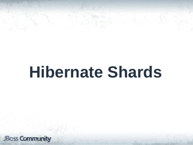 Hibernate Shards • Started as a Google team's 20% project • Horizontal partitioning across multiple databases • Flexible s...