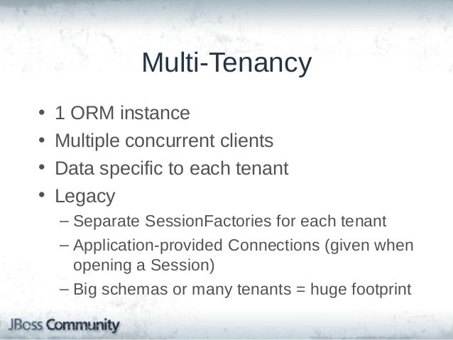 Hibernate ORM Multi-Tenancy • • • •  Strategy selection is global Tenant identifier provided when opening a Session Works ...